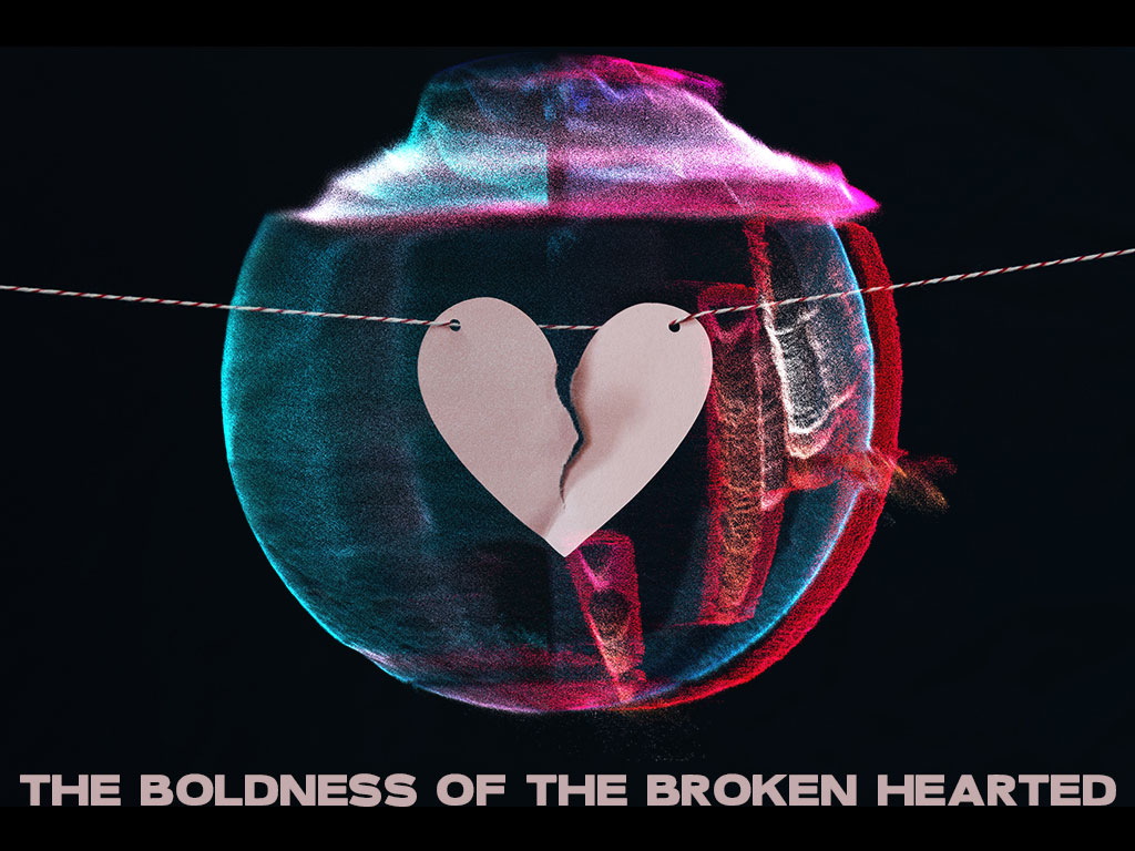 The Boldness Of The Broken Hearted