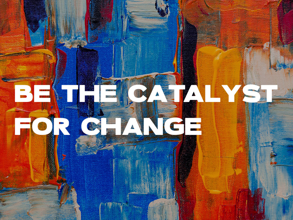 Be The Catalyst For Change
