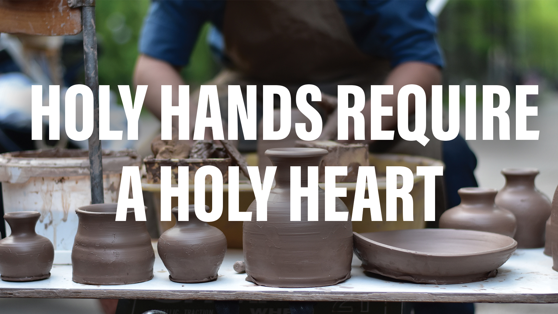 Holy Hands Require A Holy Heart