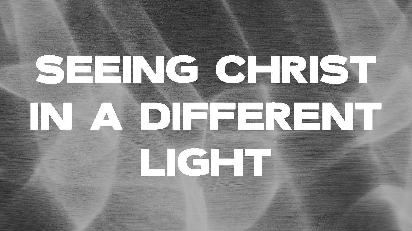 Seeing Christ In A Different Light