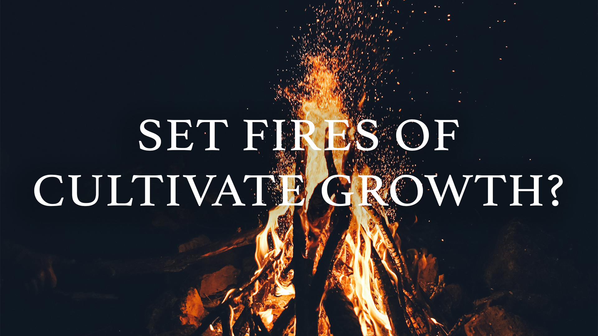 Set Fires of Cultivate Growth?